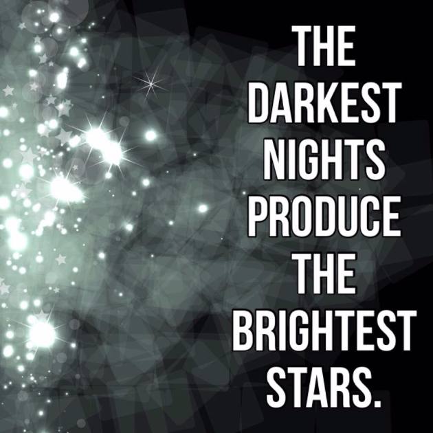darkest nights produce teh brightest stars